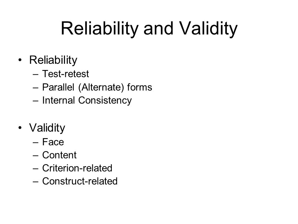 Reliability and Validity Reliability –Test-retest –Parallel (Alternate) forms –Internal Consistency Validity –Face –Content –Criterion-related –Constr