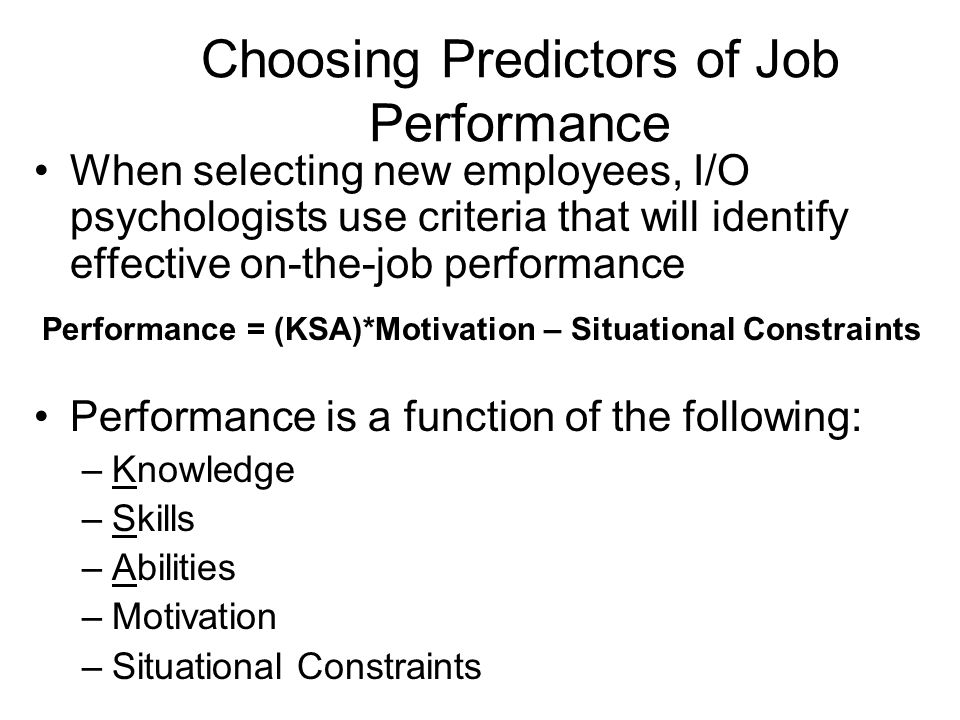 Choosing Predictors of Job Performance When selecting new employees, I/O psychologists use criteria that will identify effective on-the-job performanc