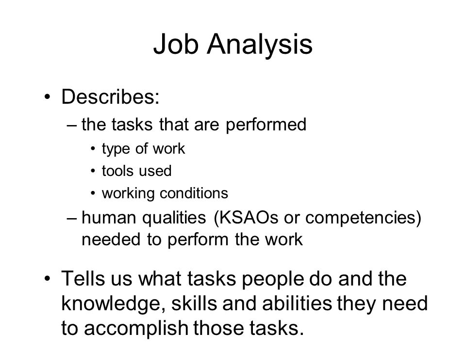 Job Analysis Describes: –t–the tasks that are performed type of work tools used working conditions –h–human qualities (KSAOs or competencies) needed t