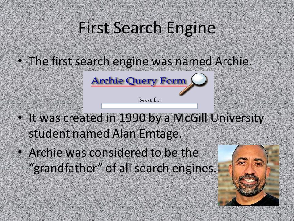First Search Engine The first search engine was named Archie.