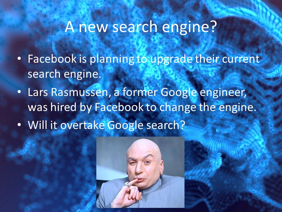 A new search engine. Facebook is planning to upgrade their current search engine.