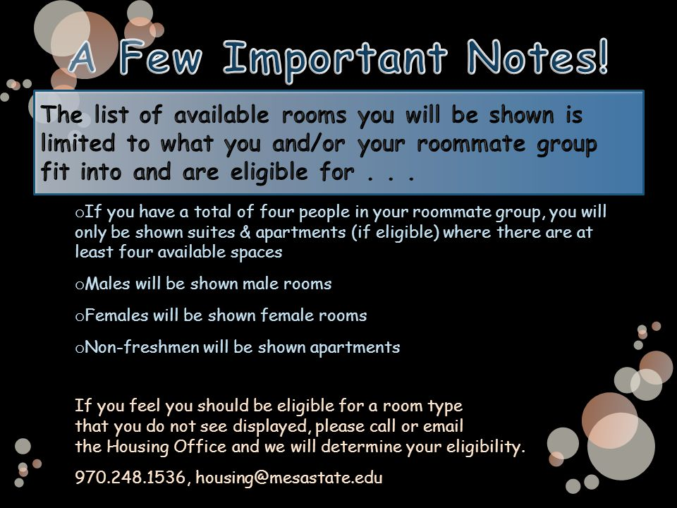 o If you have a total of four people in your roommate group, you will only be shown suites & apartments (if eligible) where there are at least four available spaces o Males will be shown male rooms o Females will be shown female rooms o Non-freshmen will be shown apartments If you feel you should be eligible for a room type that you do not see displayed, please call or email the Housing Office and we will determine your eligibility.