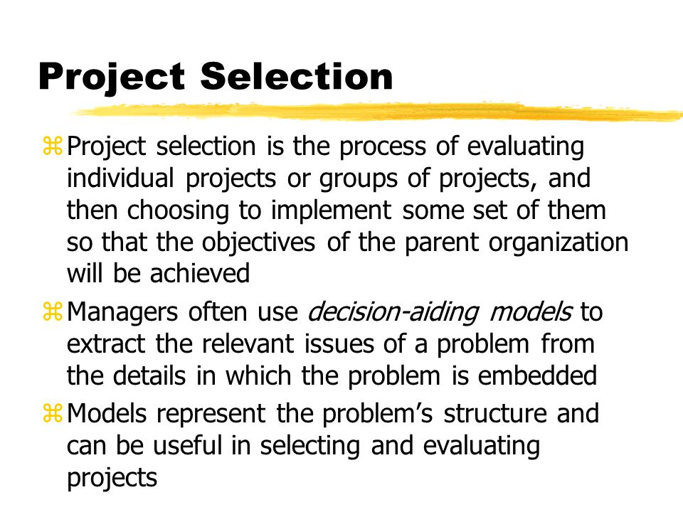 zProject selection is the process of evaluating individual projects or groups of projects, and then choosing to implement some set of them so that the objectives of the parent organization will be achieved zManagers often use decision-aiding models to extract the relevant issues of a problem from the details in which the problem is embedded zModels represent the problem's structure and can be useful in selecting and evaluating projects