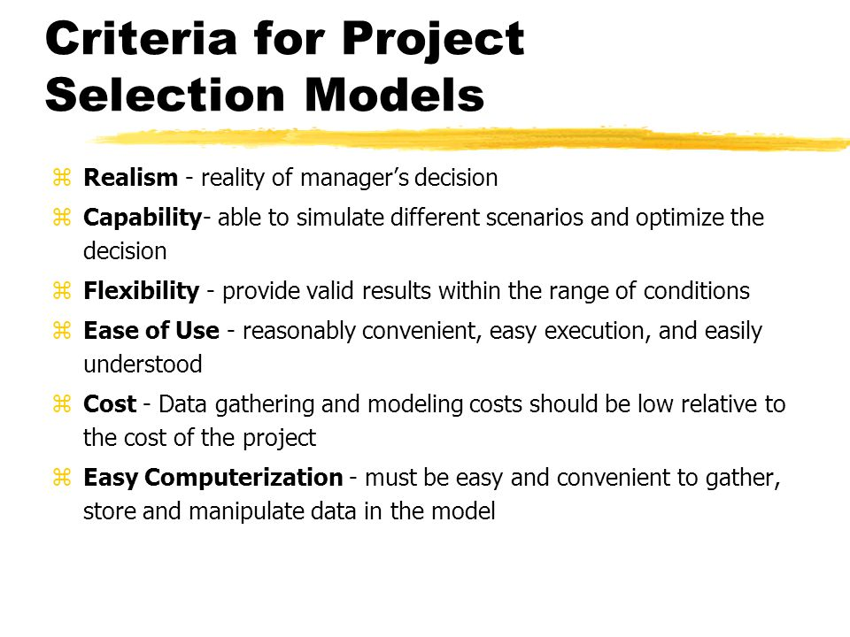 Criteria for Project Selection Models zRealism - reality of manager's decision zCapability- able to simulate different scenarios and optimize the decision zFlexibility - provide valid results within the range of conditions zEase of Use - reasonably convenient, easy execution, and easily understood zCost - Data gathering and modeling costs should be low relative to the cost of the project zEasy Computerization - must be easy and convenient to gather, store and manipulate data in the model