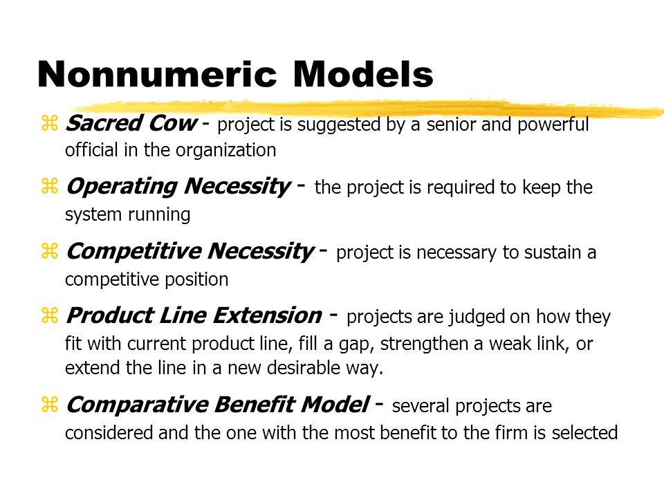 Nonnumeric Models zSacred Cow - project is suggested by a senior and powerful official in the organization zOperating Necessity - the project is required to keep the system running zCompetitive Necessity - project is necessary to sustain a competitive position zProduct Line Extension - projects are judged on how they fit with current product line, fill a gap, strengthen a weak link, or extend the line in a new desirable way.