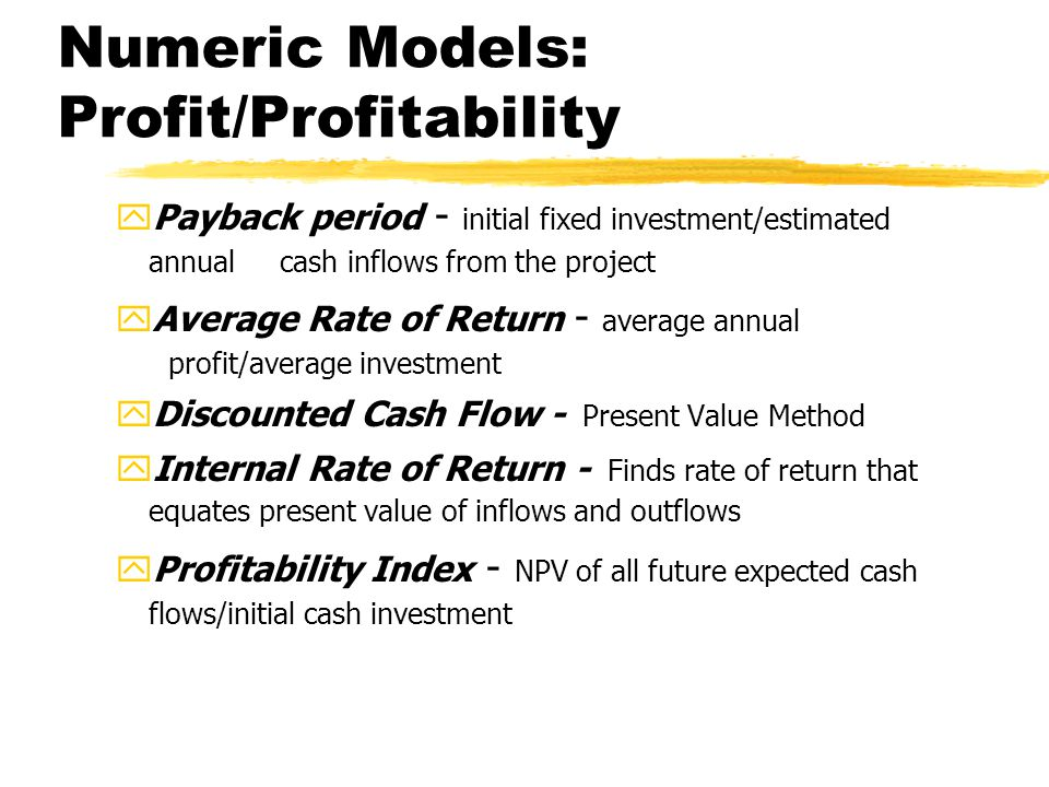 Numeric Models: Profit/Profitability yPayback period - initial fixed investment/estimated annual cash inflows from the project yAverage Rate of Return - average annual profit/average investment yDiscounted Cash Flow - Present Value Method yInternal Rate of Return - Finds rate of return that equates present value of inflows and outflows yProfitability Index - NPV of all future expected cash flows/initial cash investment