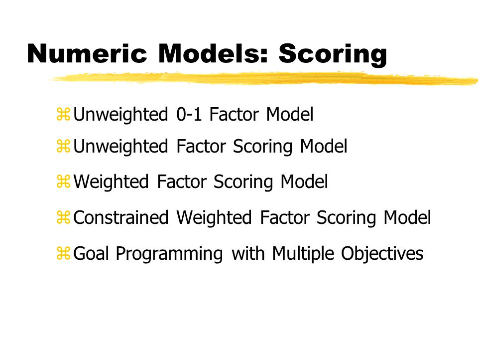 Numeric Models: Scoring zUnweighted 0-1 Factor Model zUnweighted Factor Scoring Model zWeighted Factor Scoring Model zConstrained Weighted Factor Scoring Model zGoal Programming with Multiple Objectives