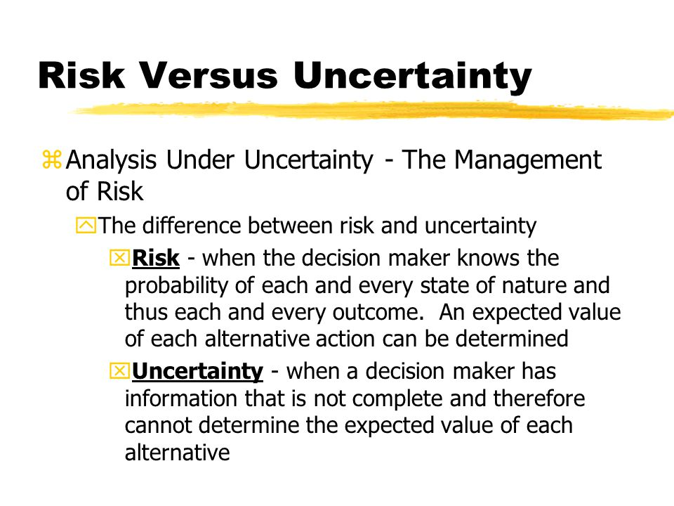 Risk Versus Uncertainty zAnalysis Under Uncertainty - The Management of Risk yThe difference between risk and uncertainty xRisk - when the decision maker knows the probability of each and every state of nature and thus each and every outcome.
