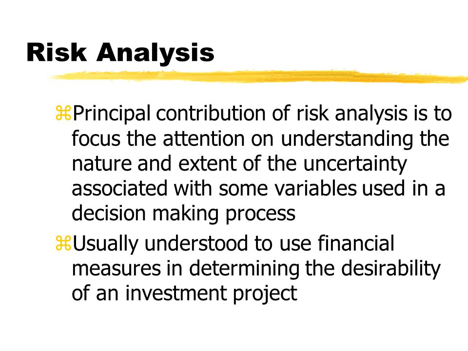 Risk Analysis zPrincipal contribution of risk analysis is to focus the attention on understanding the nature and extent of the uncertainty associated with some variables used in a decision making process zUsually understood to use financial measures in determining the desirability of an investment project