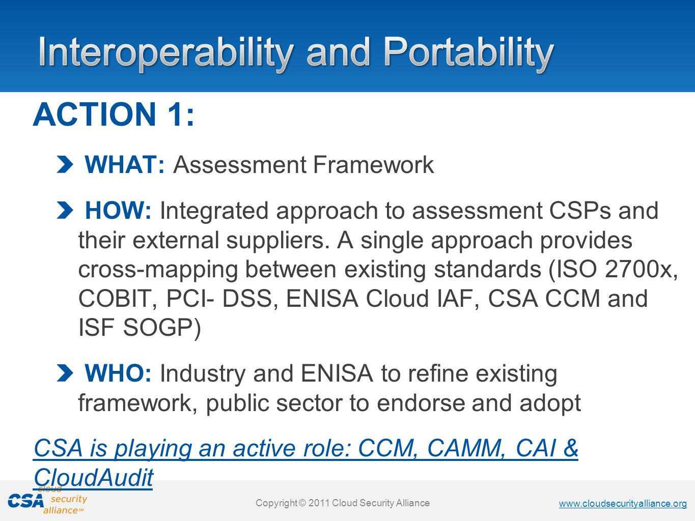 www.cloudsecurityalliance.org Copyright © 2011 Cloud Security Alliance www.cloudsecurityalliance.org Copyright © 2011 Cloud Security Alliance www.cloudsecurityalliance.org Copyright © 2011 Cloud Security Alliance www.cloudsecurityalliance.org Copyright © 2011 Cloud Security Alliance ACTION 1: WHAT: Assessment Framework HOW: Integrated approach to assessment CSPs and their external suppliers.