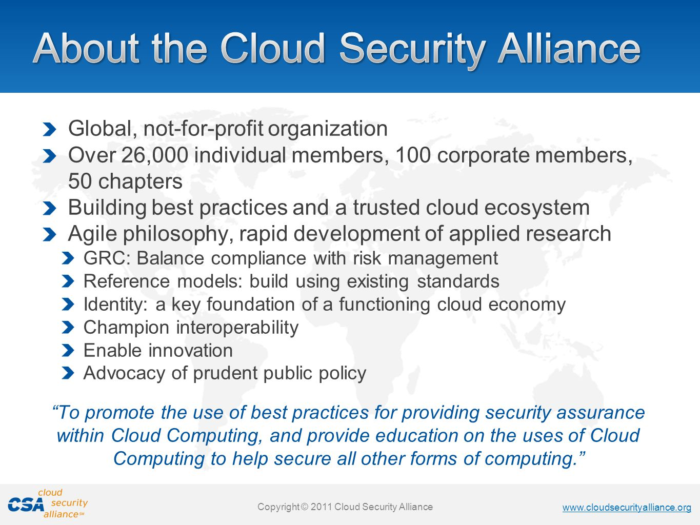 www.cloudsecurityalliance.org Copyright © 2011 Cloud Security Alliance www.cloudsecurityalliance.org Copyright © 2011 Cloud Security Alliance www.cloudsecurityalliance.org Copyright © 2011 Cloud Security Alliance www.cloudsecurityalliance.org Copyright © 2011 Cloud Security Alliance Global, not-for-profit organization Over 26,000 individual members, 100 corporate members, 50 chapters Building best practices and a trusted cloud ecosystem Agile philosophy, rapid development of applied research GRC: Balance compliance with risk management Reference models: build using existing standards Identity: a key foundation of a functioning cloud economy Champion interoperability Enable innovation Advocacy of prudent public policy To promote the use of best practices for providing security assurance within Cloud Computing, and provide education on the uses of Cloud Computing to help secure all other forms of computing.