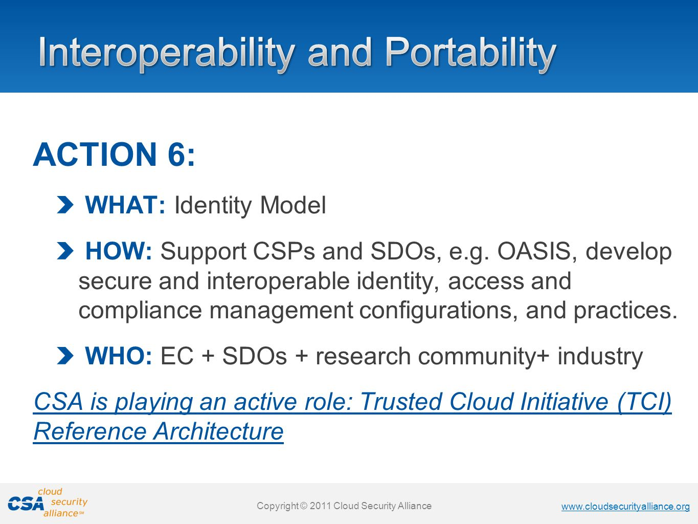 www.cloudsecurityalliance.org Copyright © 2011 Cloud Security Alliance www.cloudsecurityalliance.org Copyright © 2011 Cloud Security Alliance www.cloudsecurityalliance.org Copyright © 2011 Cloud Security Alliance www.cloudsecurityalliance.org Copyright © 2011 Cloud Security Alliance ACTION 6: WHAT: Identity Model HOW: Support CSPs and SDOs, e.g.