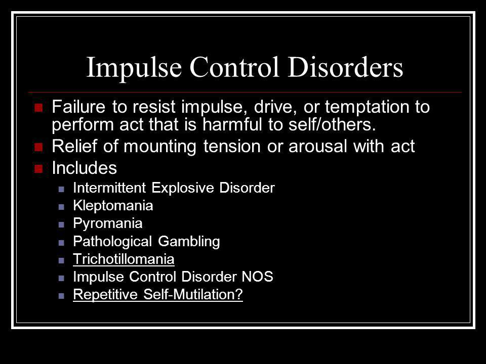 Impulse Control Disorders Failure to resist impulse, drive, or temptation to perform act that is harmful to self/others.