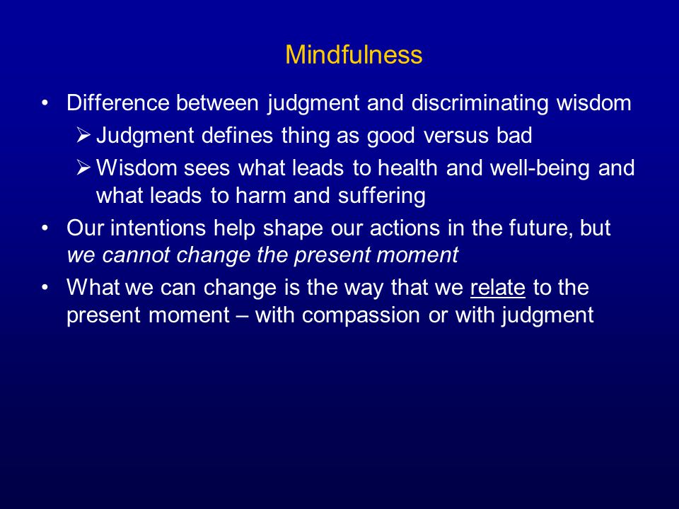 Mindfulness Difference between judgment and discriminating wisdom  Judgment defines thing as good versus bad  Wisdom sees what leads to health and well-being and what leads to harm and suffering Our intentions help shape our actions in the future, but we cannot change the present moment What we can change is the way that we relate to the present moment – with compassion or with judgment
