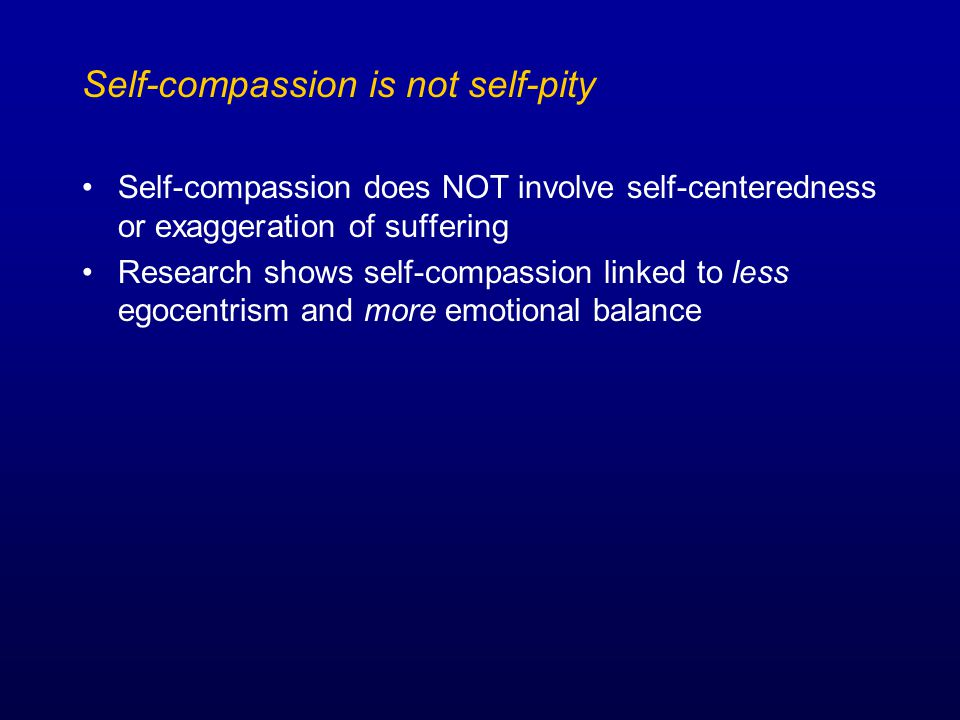 Self-compassion is not self-pity Self-compassion does NOT involve self-centeredness or exaggeration of suffering Research shows self-compassion linked to less egocentrism and more emotional balance