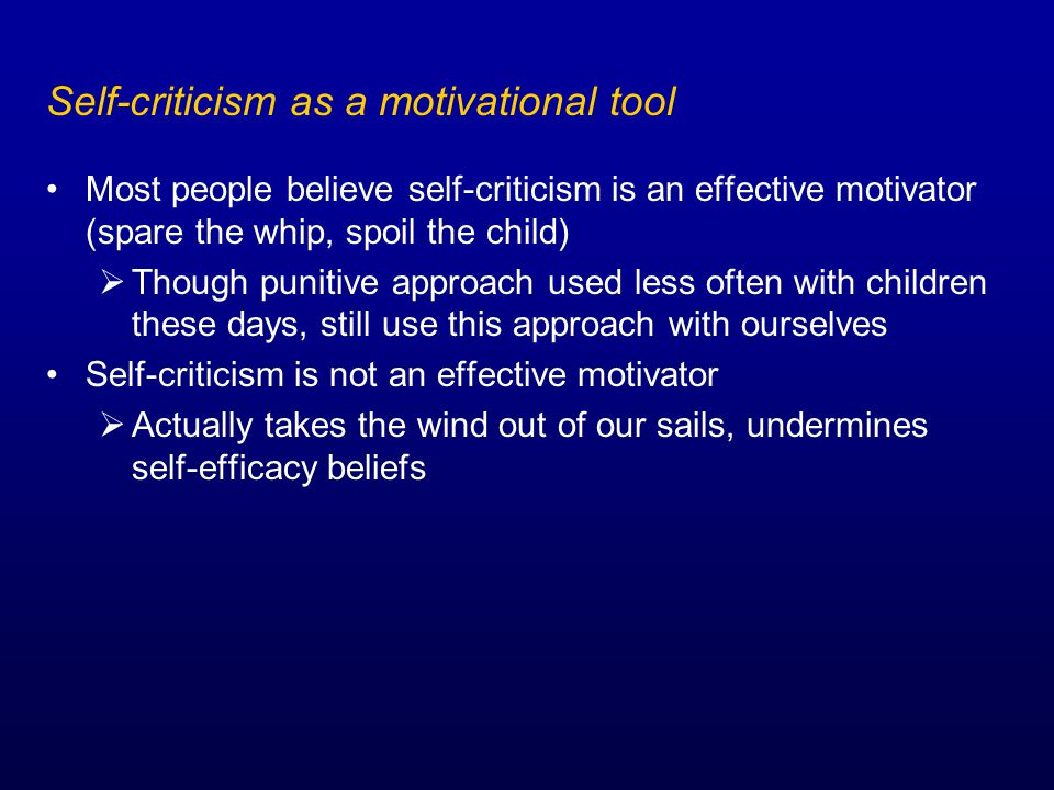 Self-criticism as a motivational tool Most people believe self-criticism is an effective motivator (spare the whip, spoil the child)  Though punitive approach used less often with children these days, still use this approach with ourselves Self-criticism is not an effective motivator  Actually takes the wind out of our sails, undermines self-efficacy beliefs