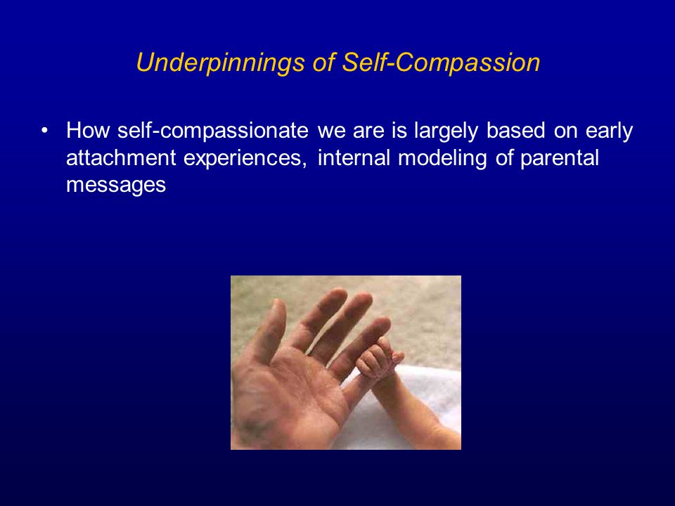 Underpinnings of Self-Compassion How self-compassionate we are is largely based on early attachment experiences, internal modeling of parental messages