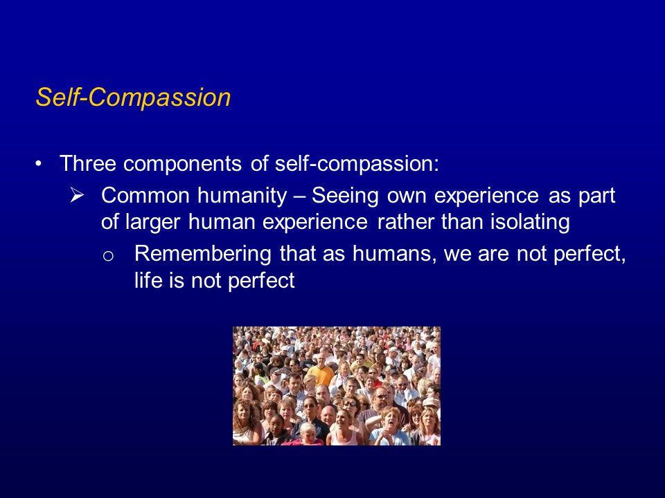 Self-Compassion Three components of self-compassion:  Common humanity – Seeing own experience as part of larger human experience rather than isolating o Remembering that as humans, we are not perfect, life is not perfect