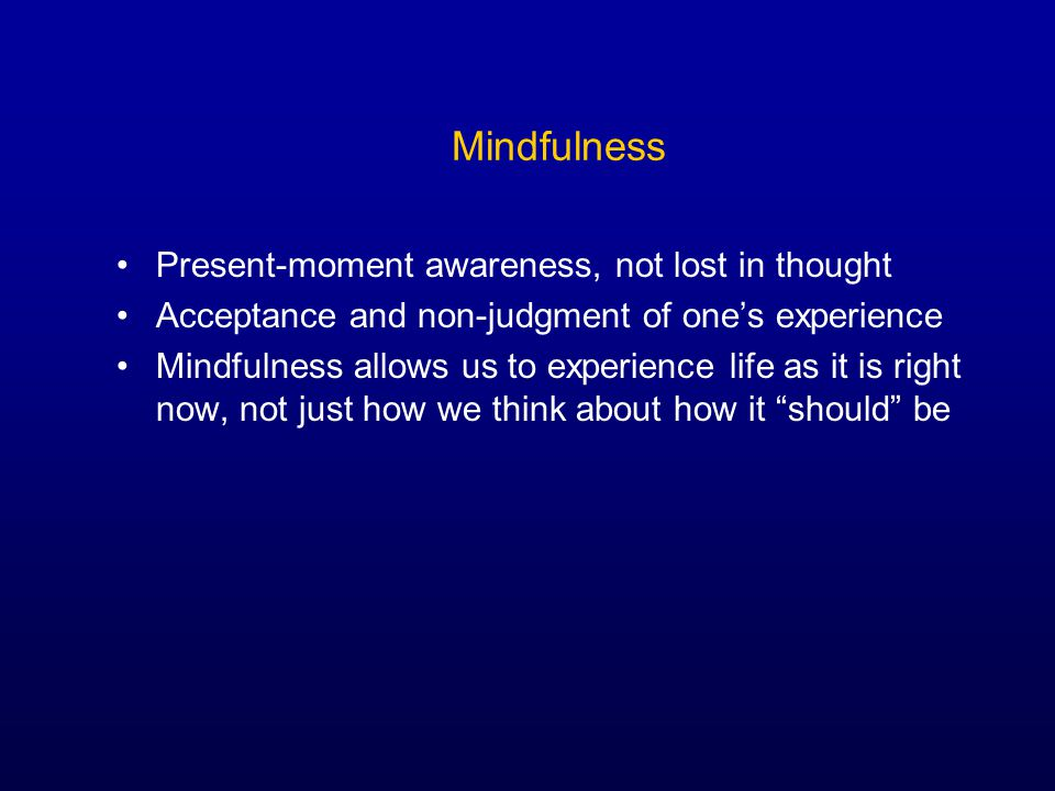 Mindfulness Present-moment awareness, not lost in thought Acceptance and non-judgment of one's experience Mindfulness allows us to experience life as it is right now, not just how we think about how it should be