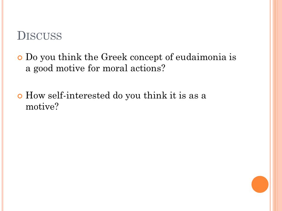 D ISCUSS Do you think the Greek concept of eudaimonia is a good motive for moral actions.
