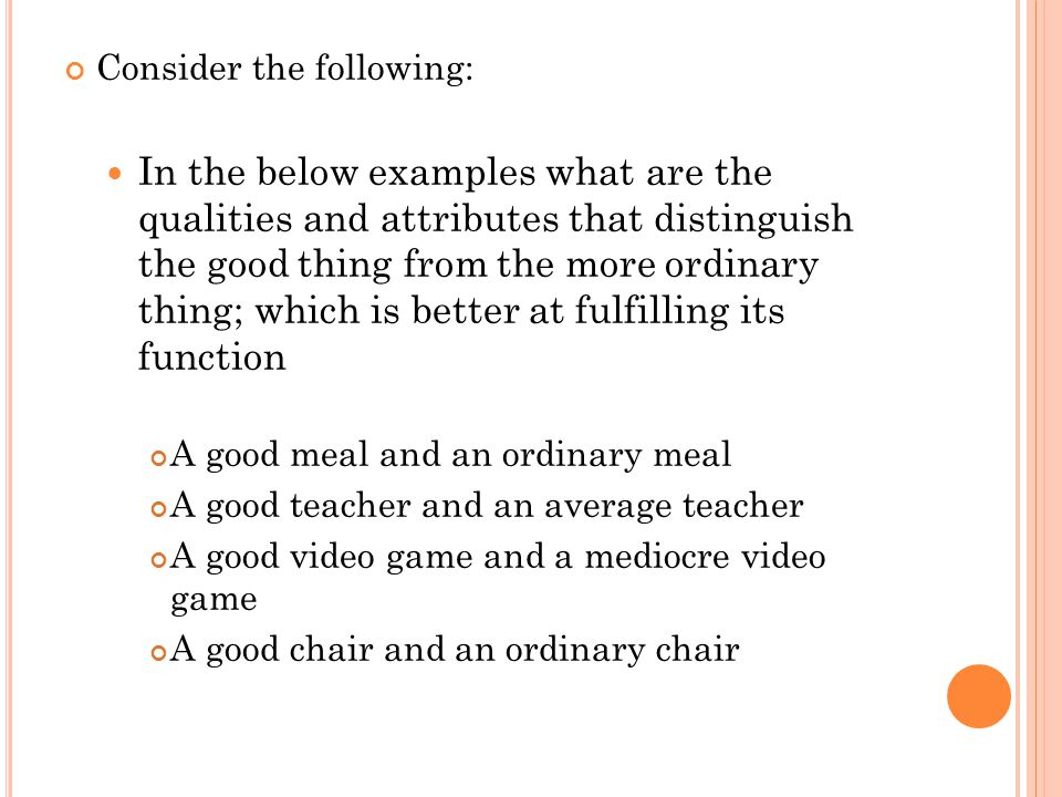 Consider the following: In the below examples what are the qualities and attributes that distinguish the good thing from the more ordinary thing; which is better at fulfilling its function A good meal and an ordinary meal A good teacher and an average teacher A good video game and a mediocre video game A good chair and an ordinary chair