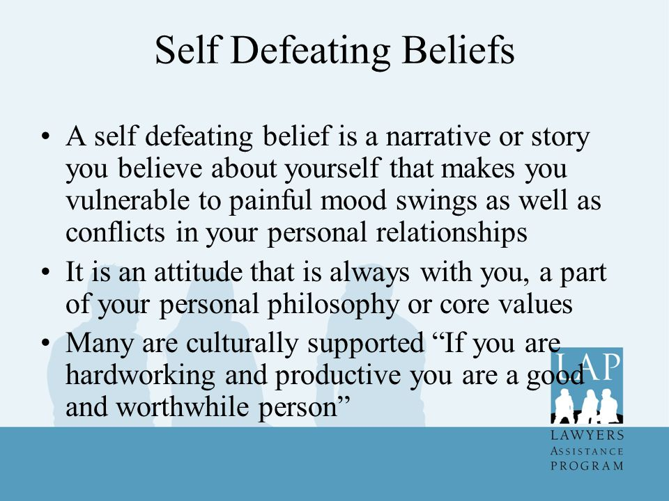 Self Defeating Beliefs A self defeating belief is a narrative or story you believe about yourself that makes you vulnerable to painful mood swings as well as conflicts in your personal relationships It is an attitude that is always with you, a part of your personal philosophy or core values Many are culturally supported If you are hardworking and productive you are a good and worthwhile person