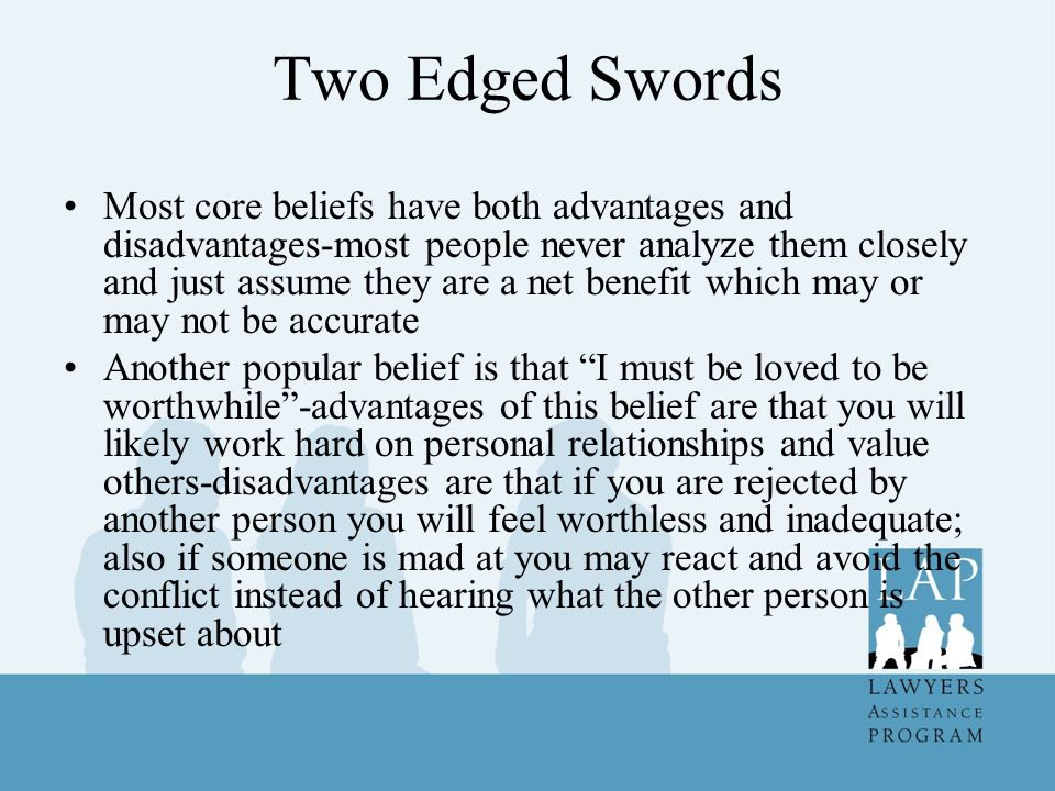 Two Edged Swords Most core beliefs have both advantages and disadvantages-most people never analyze them closely and just assume they are a net benefit which may or may not be accurate Another popular belief is that I must be loved to be worthwhile -advantages of this belief are that you will likely work hard on personal relationships and value others-disadvantages are that if you are rejected by another person you will feel worthless and inadequate; also if someone is mad at you may react and avoid the conflict instead of hearing what the other person is upset about