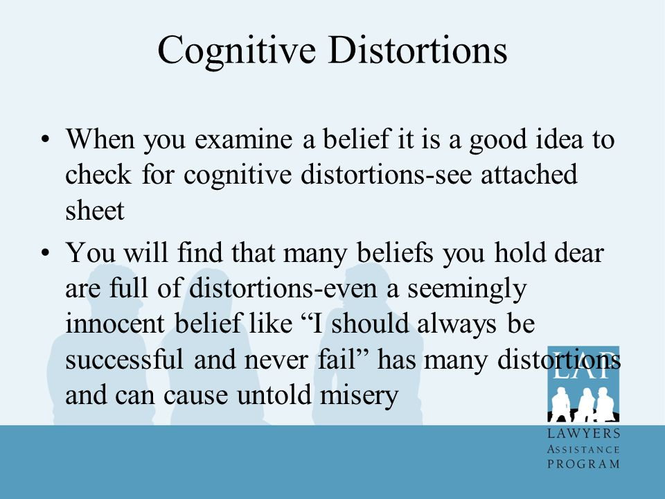 Cognitive Distortions When you examine a belief it is a good idea to check for cognitive distortions-see attached sheet You will find that many beliefs you hold dear are full of distortions-even a seemingly innocent belief like I should always be successful and never fail has many distortions and can cause untold misery
