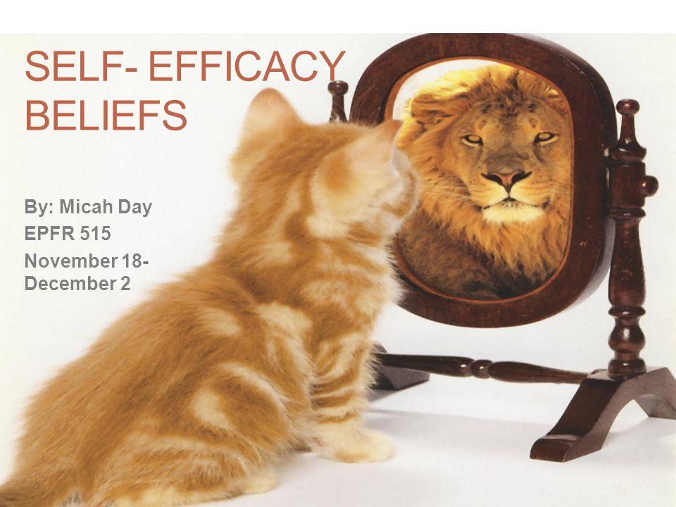 SELF- EFFICACY BELIEFS By: Micah Day EPFR 515 November 18- December 2