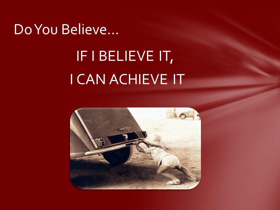 IF I BELIEVE IT, I CAN ACHIEVE IT Do You Believe…