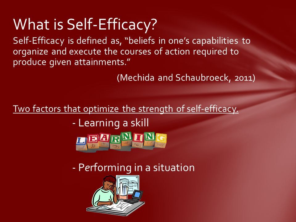 Self-Efficacy is defined as, beliefs in one's capabilities to organize and execute the courses of action required to produce given attainments. (Mechida and Schaubroeck, 2011) Two factors that optimize the strength of self-efficacy.