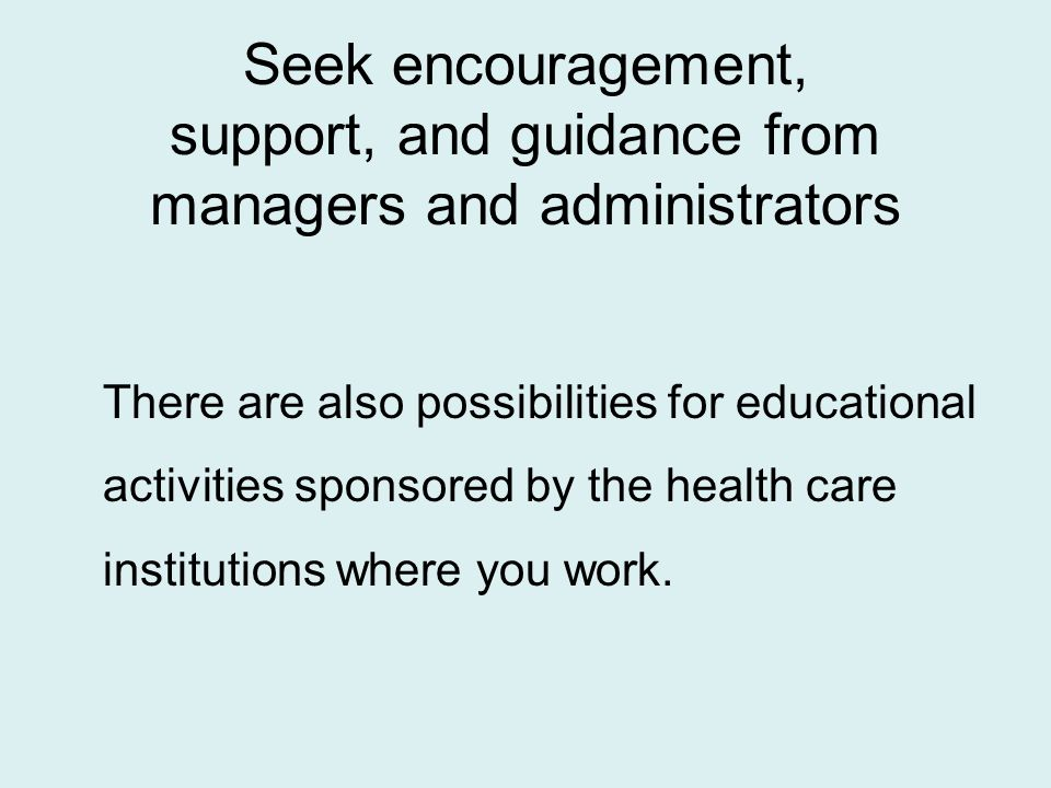 Seek encouragement, support, and guidance from managers and administrators There are also possibilities for educational activities sponsored by the health care institutions where you work.