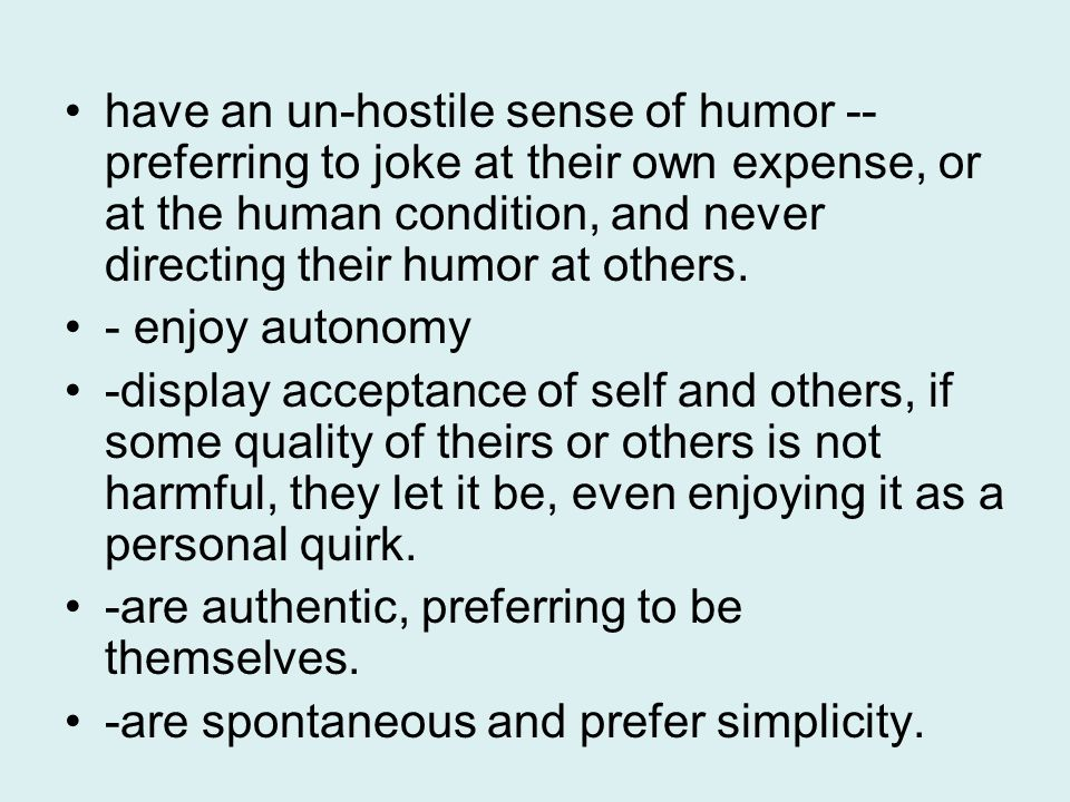 have an un-hostile sense of humor -- preferring to joke at their own expense, or at the human condition, and never directing their humor at others.