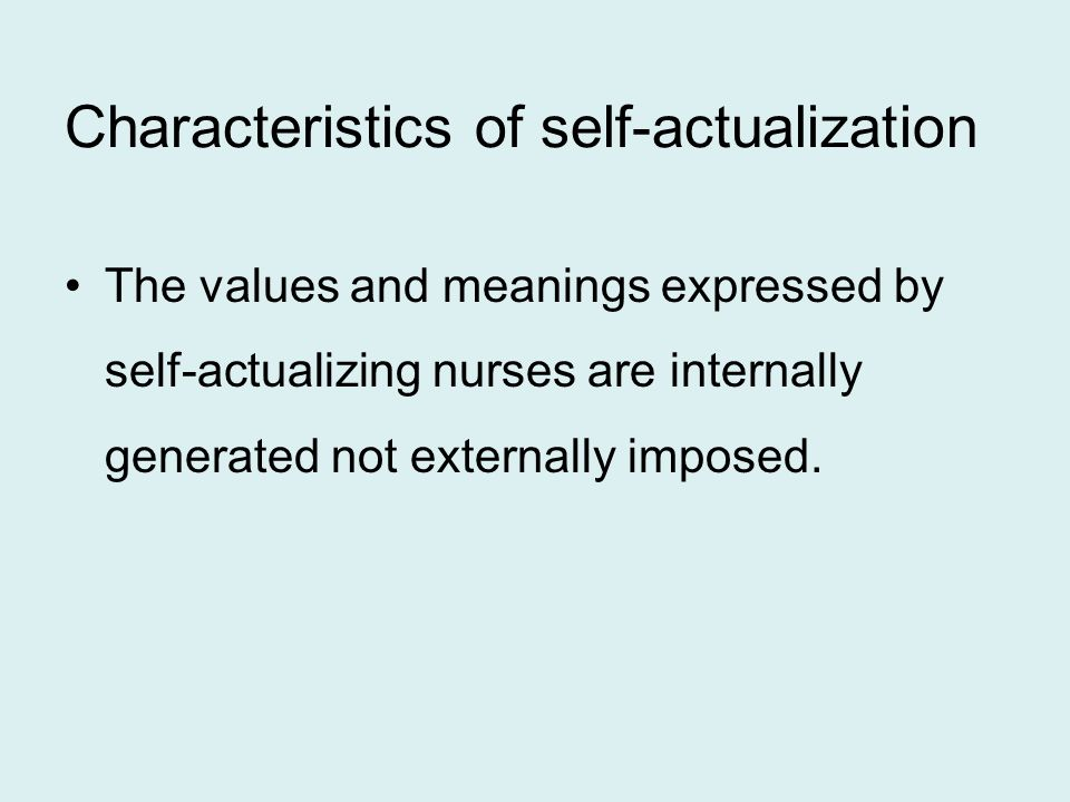 Characteristics of self-actualization The values and meanings expressed by self-actualizing nurses are internally generated not externally imposed.