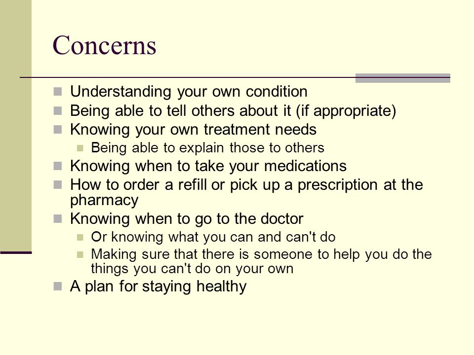 Concerns Understanding your own condition Being able to tell others about it (if appropriate) Knowing your own treatment needs Being able to explain those to others Knowing when to take your medications How to order a refill or pick up a prescription at the pharmacy Knowing when to go to the doctor Or knowing what you can and can t do Making sure that there is someone to help you do the things you can t do on your own A plan for staying healthy