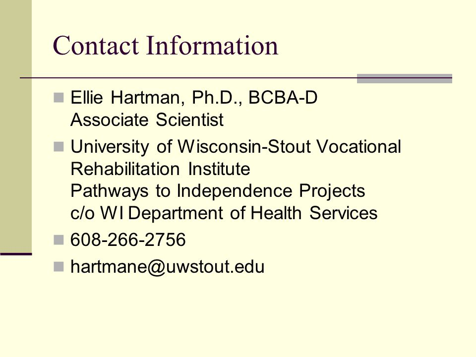 Contact Information Ellie Hartman, Ph.D., BCBA-D Associate Scientist University of Wisconsin-Stout Vocational Rehabilitation Institute Pathways to Independence Projects c/o WI Department of Health Services 608-266-2756 hartmane@uwstout.edu