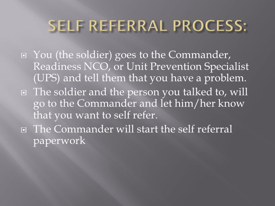  You (the soldier) goes to the Commander, Readiness NCO, or Unit Prevention Specialist (UPS) and tell them that you have a problem.