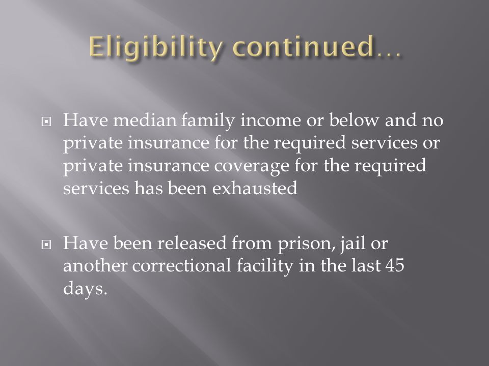  Have median family income or below and no private insurance for the required services or private insurance coverage for the required services has been exhausted  Have been released from prison, jail or another correctional facility in the last 45 days.