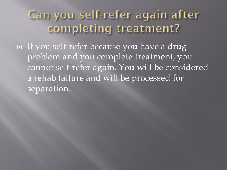  If you self-refer because you have a drug problem and you complete treatment, you cannot self-refer again.