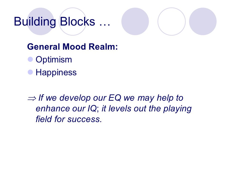 Building Blocks … General Mood Realm: Optimism Happiness  If we develop our EQ we may help to enhance our IQ; it levels out the playing field for success.