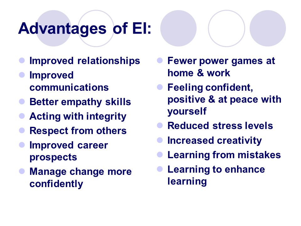 Advantages of EI: Improved relationships Improved communications Better empathy skills Acting with integrity Respect from others Improved career prospects Manage change more confidently Fewer power games at home & work Feeling confident, positive & at peace with yourself Reduced stress levels Increased creativity Learning from mistakes Learning to enhance learning