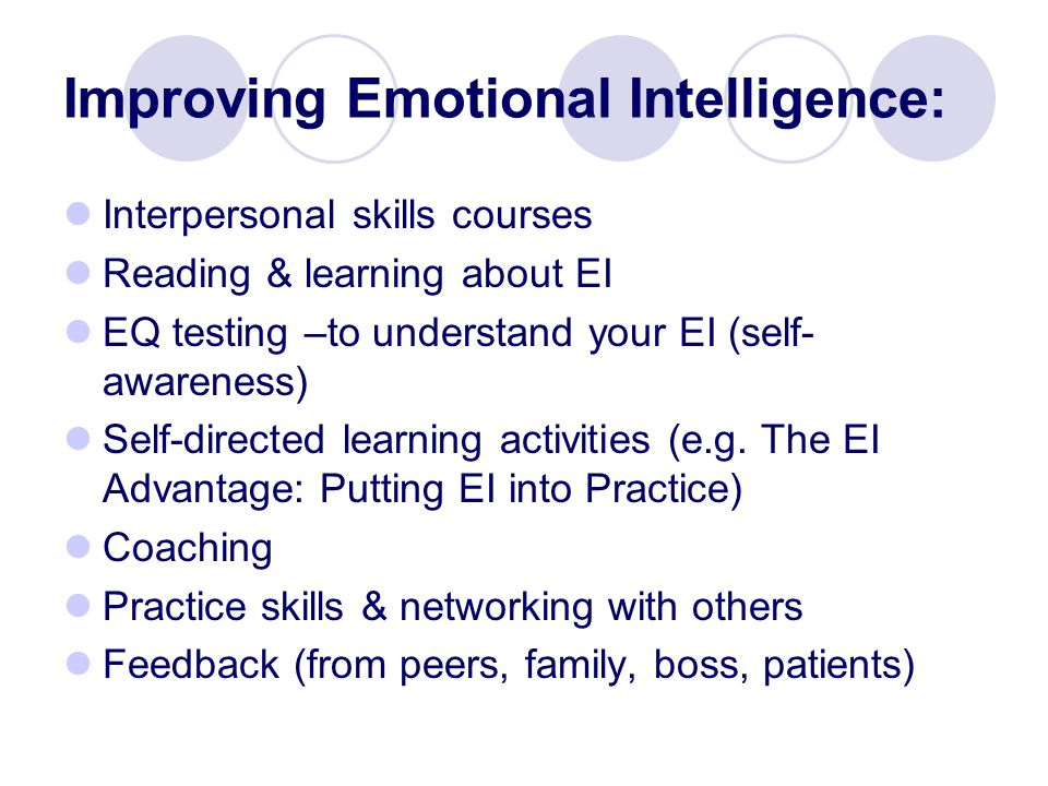 Improving Emotional Intelligence: Interpersonal skills courses Reading & learning about EI EQ testing –to understand your EI (self- awareness) Self-directed learning activities (e.g.