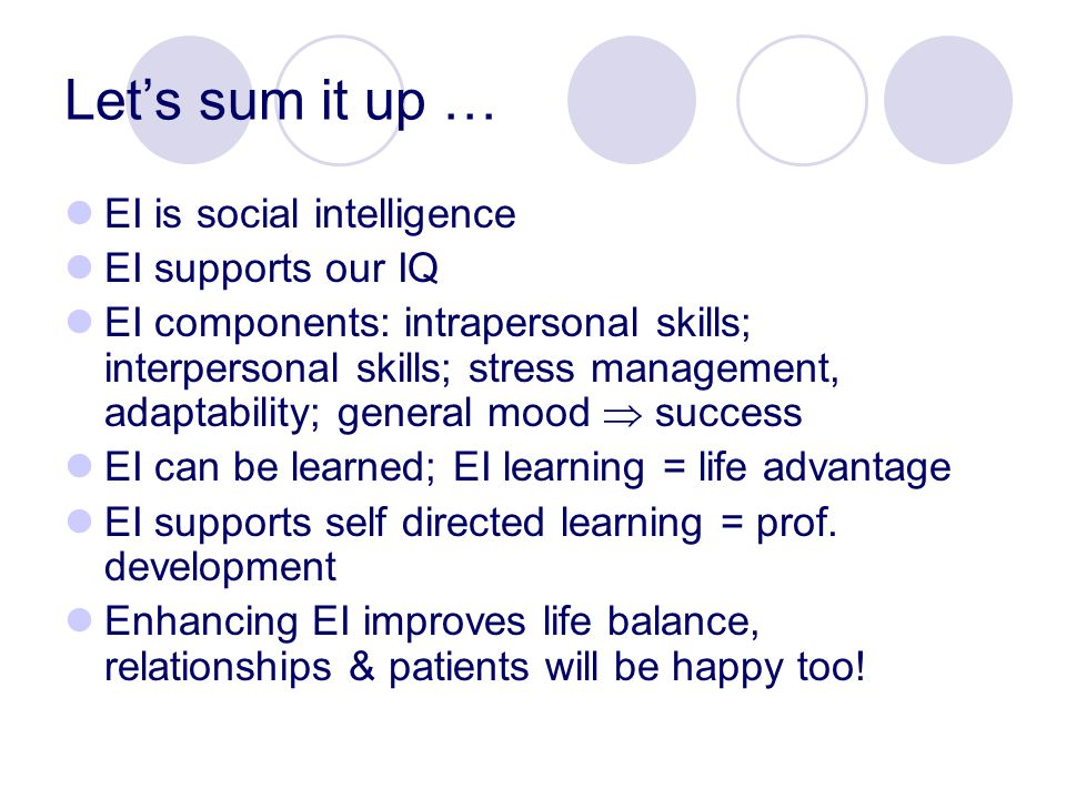 Let's sum it up … EI is social intelligence EI supports our IQ EI components: intrapersonal skills; interpersonal skills; stress management, adaptability; general mood  success EI can be learned; EI learning = life advantage EI supports self directed learning = prof.