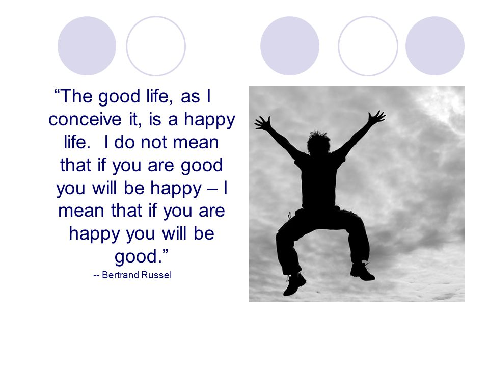 The good life, as I conceive it, is a happy life.