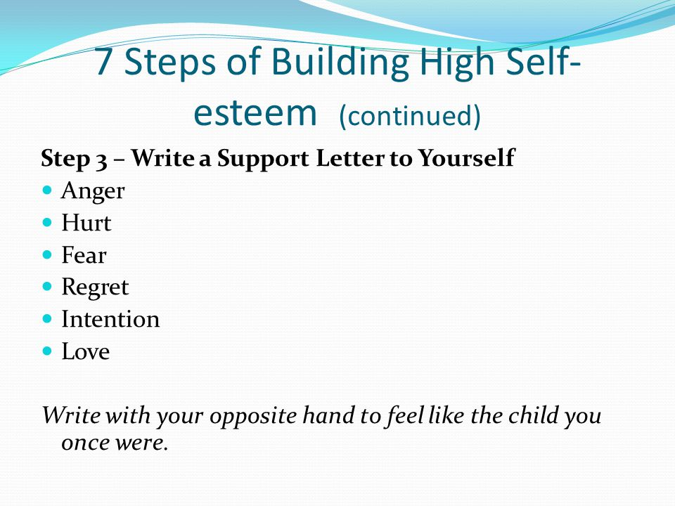 7 Steps of Building High Self- esteem (continued) Step 3 – Write a Support Letter to Yourself Anger Hurt Fear Regret Intention Love Write with your opposite hand to feel like the child you once were.