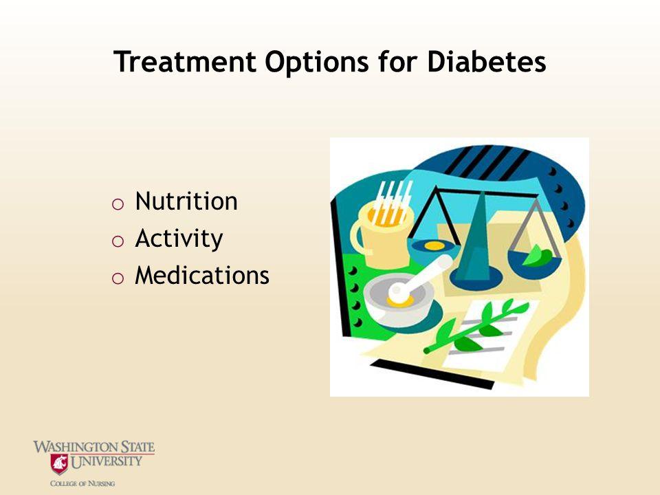 Treatment Options for Diabetes o Nutrition o Activity o Medications