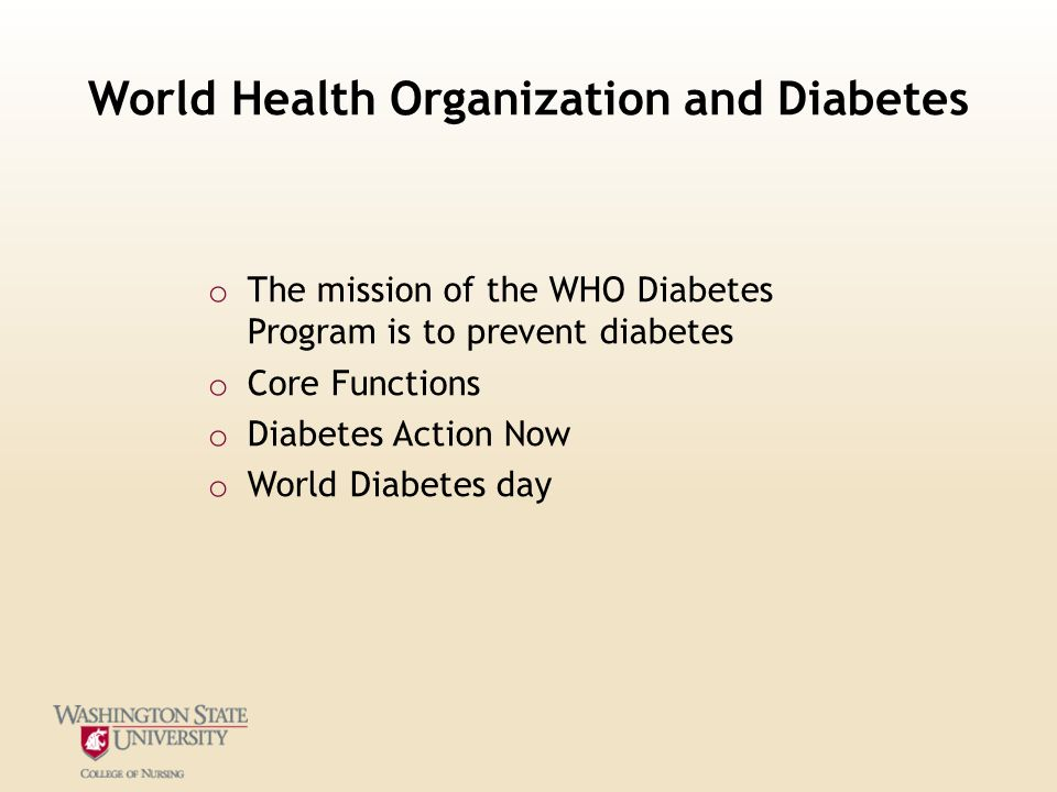 World Health Organization and Diabetes o The mission of the WHO Diabetes Program is to prevent diabetes o Core Functions o Diabetes Action Now o World