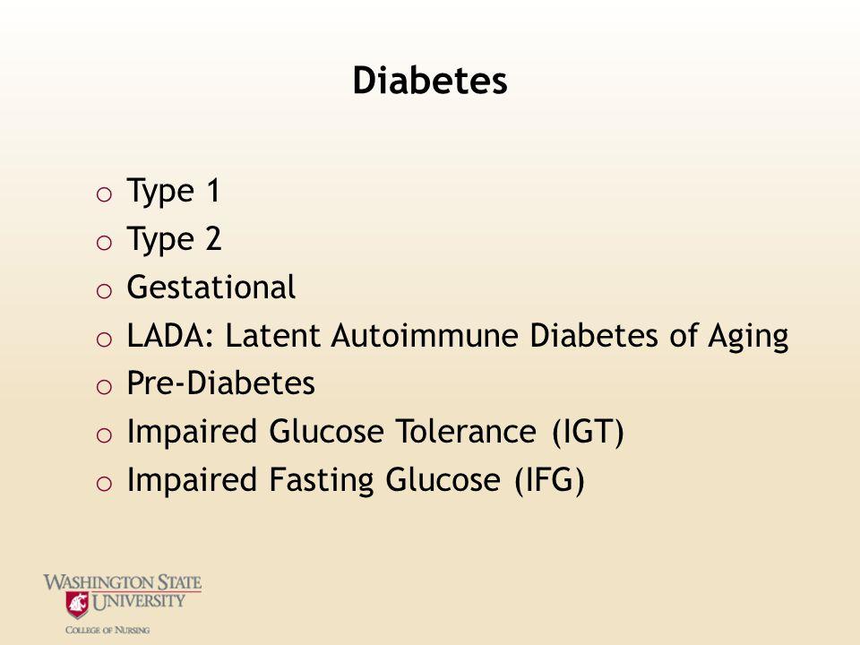 Diabetes o Type 1 o Type 2 o Gestational o LADA: Latent Autoimmune Diabetes of Aging o Pre-Diabetes o Impaired Glucose Tolerance (IGT) o Impaired Fast