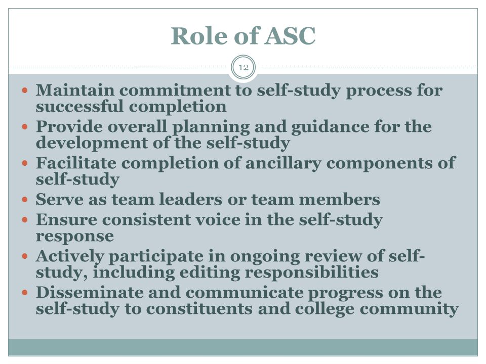 Role of ASC 12 Maintain commitment to self-study process for successful completion Provide overall planning and guidance for the development of the se