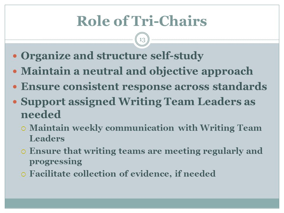 Role of Tri-Chairs 13 Organize and structure self-study Maintain a neutral and objective approach Ensure consistent response across standards Support